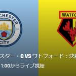 【FA杯2019決勝】マンチェスターシティVSワトフォードの中継・テレビ放送予定!