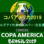【コパアメリカ2019】ウルグアイ代表のメンバー・背番号・年齢・注目選手を紹介