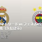 レアルマドリードVSフェネルバフチェのテレビ放送とネット中継予定!アウディカップ2019・3位決定戦
